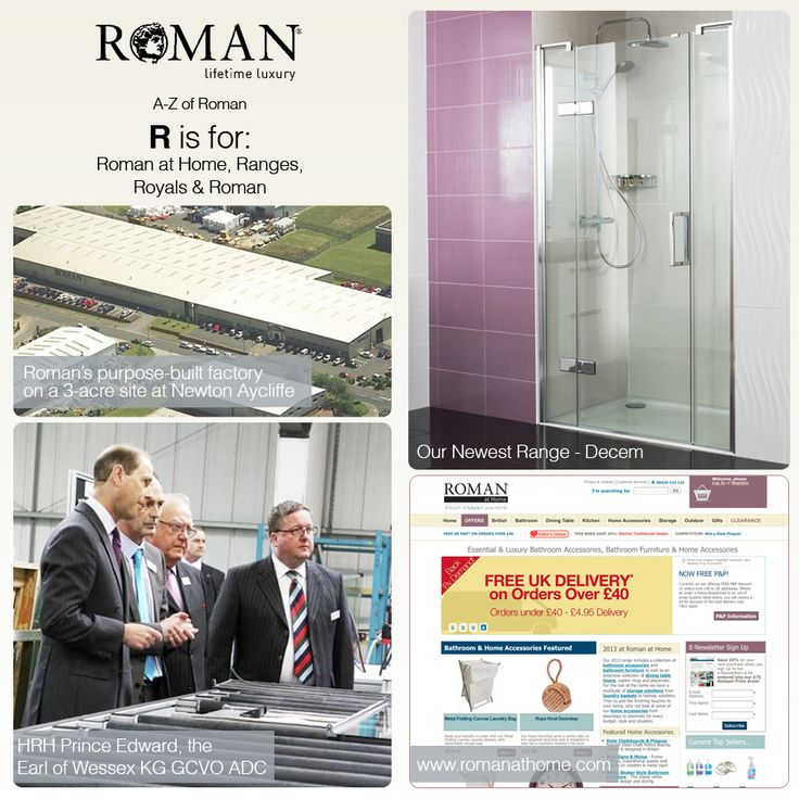 R; Roman at Home, Ranges, Royals and Roman! Roman was established in 1985 to manufacture multicoloured bath screens matching the bath décor of the time. Since then they've established a sister company, Roman at Home, specialising in home and bathroom products at www.romanathome.com. We have a Range of shower enclosure and screen to suit every design solution, décor and budget. We love to celebrate the Royals at Roman, from our visit by HRH Prince Edward in 2011.