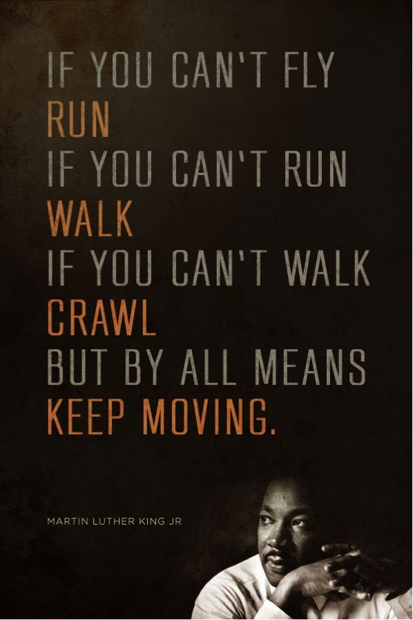 If you can't fly, run. If you can't run, walk. If you can't walk, crawl. But by all means, keep moving. - Martin Luther King