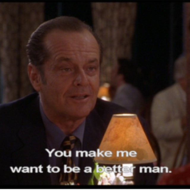 As good as it gets. The best thing a man could ever say to a woman, as long as he means it. This is my all time favorite quote!!! Love this movie!!! #doodiekindalove