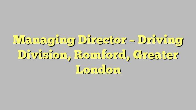 Managing Director - Driving Division, Romford, Greater London