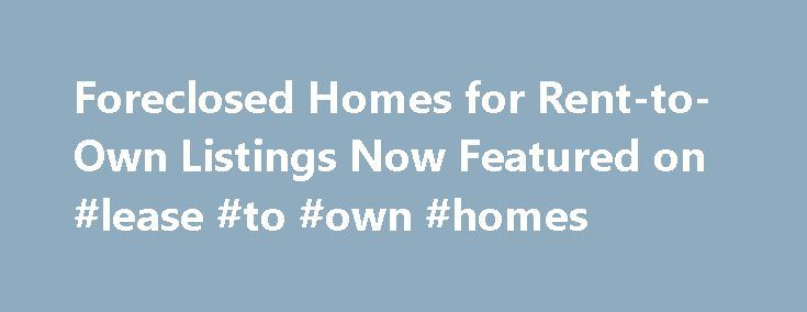 Foreclosed Homes for Rent-to-Own Listings Now Featured on #lease #to #own #homes http://rental.remmont.com/foreclosed-homes-for-rent-to-own-listings-now-featured-on-lease-to-own-homes/  #free rent to own listings # Past News Releases Boca Raton, FL (Vocus/PRWEB) January 14, 2011 Foreclosure.com today announced that it recently added thousands of foreclosed homes to its industry-leading, nationwide database of more than 2 million distressed real estate listings. Foreclosure.com already…