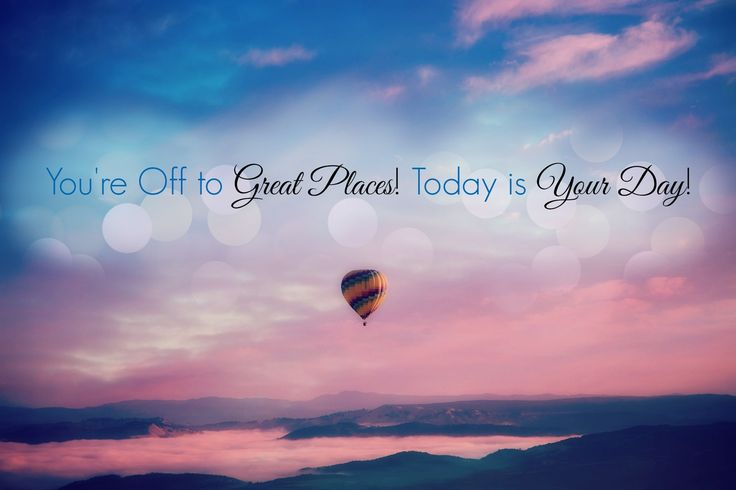 YOU'RE OFF TO GREAT PLACES ! TODAY IS YOUR DAY !