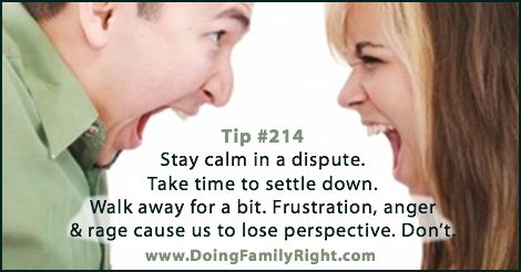 Stay calm in a dispute. Take time to settle down. Walk away for a bit. Frustration, anger & rage cause us to lose perspective. Don't.