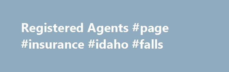 Registered Agents #page #insurance #idaho #falls http://canada.nef2.com/registered-agents-page-insurance-idaho-falls/  # Idaho Secretary Of StateRegistered Agents NOTE: You can, as an individual, act as your own registered agent if you have an Idaho physical address. Or, you may use another legal business entity who is filed with our office with an Idaho physical address. but not your own entity. The firms listed below provide registered agent representation in Idaho. There is a fee…