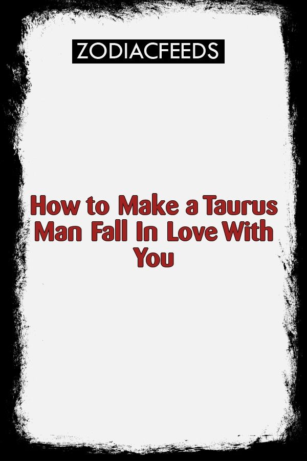 How To Make A Taurus Man Fall In Love With You Zodiac Signs