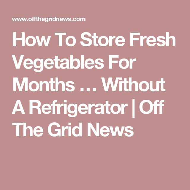How To Store Fresh Vegetables For Months … Without A Refrigerator | Off The Grid News