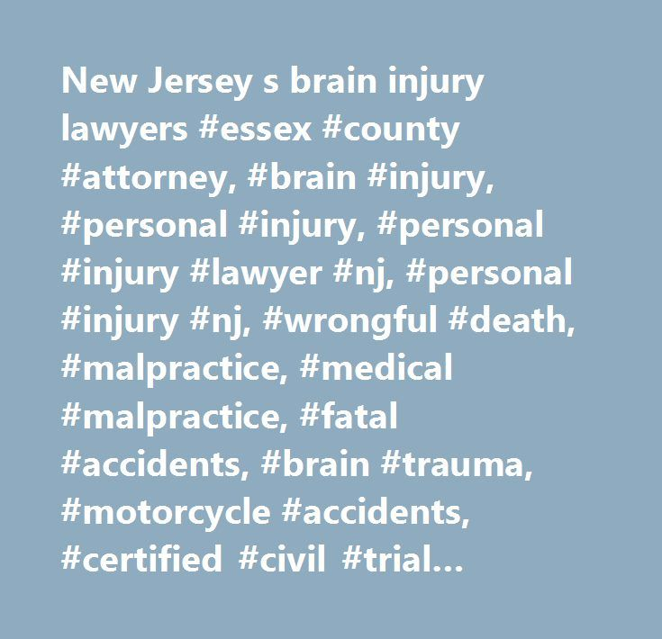 New Jersey s brain injury lawyers #essex #county #attorney, #brain #injury, #personal #injury, #personal #injury #lawyer #nj, #personal #injury #nj, #wrongful #death, #malpractice, #medical #malpractice, #fatal #accidents, #brain #trauma, #motorcycle #accidents, #certified #civil #trial #attorney, #prosecutor #of #the #year, #essex #county #law #firm, #law #office, #legal #advice…