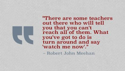 """There are some teachers out there who will tell you that you can't reach all of them. What you've got to do is turn around and say 'watch me now'."" Robert John Meehan"