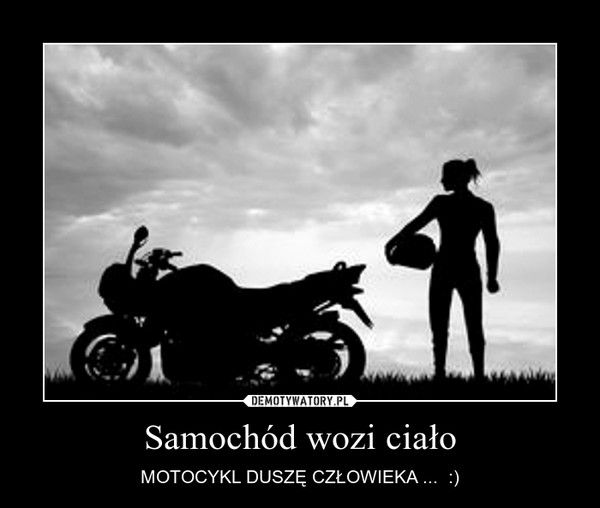 Samochód wozi ciało – MOTOCYKL DUSZĘ CZŁOWIEKA ...  :)
