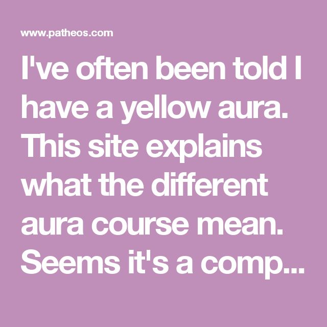 I've often been told I have a yellow aura. This site explains what the different aura course mean. Seems it's a compliment I get a lot, who knew?!