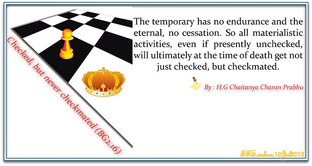 The temporary has no endurance and the eternal, no cessation. So all meterialistic activities, even if presently unchecked, will ultimately at the time af death get not just checked, but checkmated.