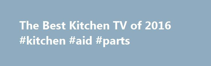 The Best Kitchen TV of 2016 #kitchen #aid #parts http://kitchens.nef2.com/the-best-kitchen-tv-of-2016-kitchen-aid-parts/  #kitchen tv # Kitchen TV Reviews Kitchen TV Review Kitchen TVs: Not Just for the Kitchen Not many people have room for a big screen TV in their cooking area. Smaller-sized kitchen TVs can fit on your countertop and allow you to keep up on your favorite shows when cooking, eating or even cleaning. These types of compact televisions can also be used in your bedroom…