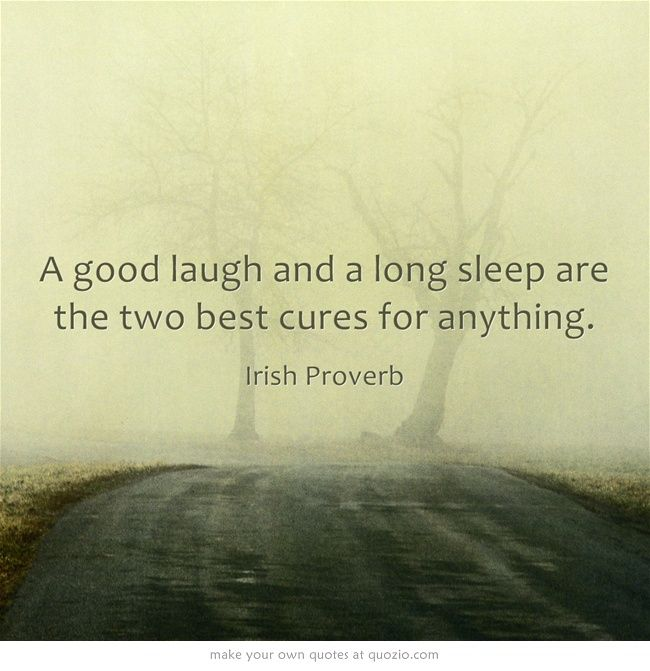 A good laugh and a long sleep are the two best cures for anything. How true.