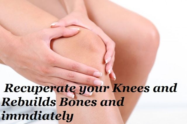 Recuperate your Knees and Rebuilds Bones and immediately