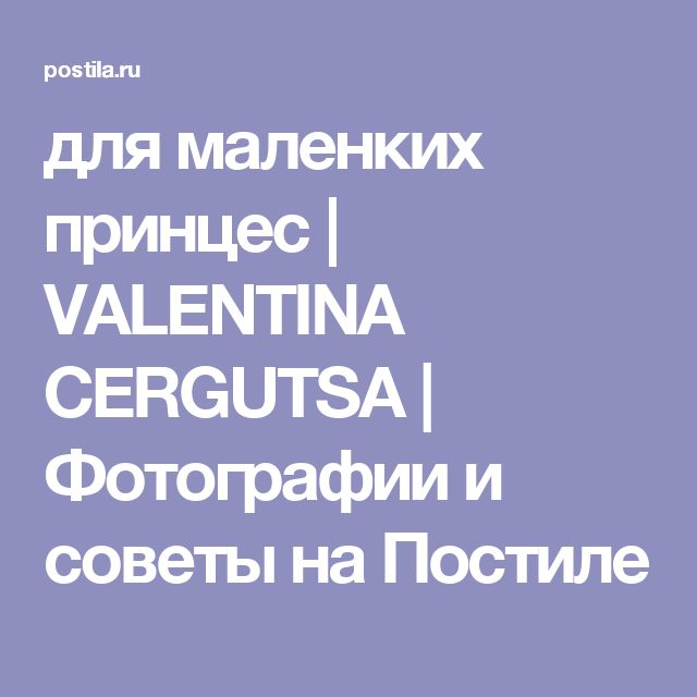 для маленких принцес   VALENTINA CERGUTSA   Фотографии и советы на Постиле