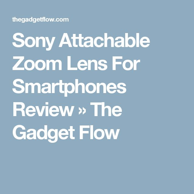 Sony Attachable Zoom Lens For Smartphones Review » The Gadget Flow