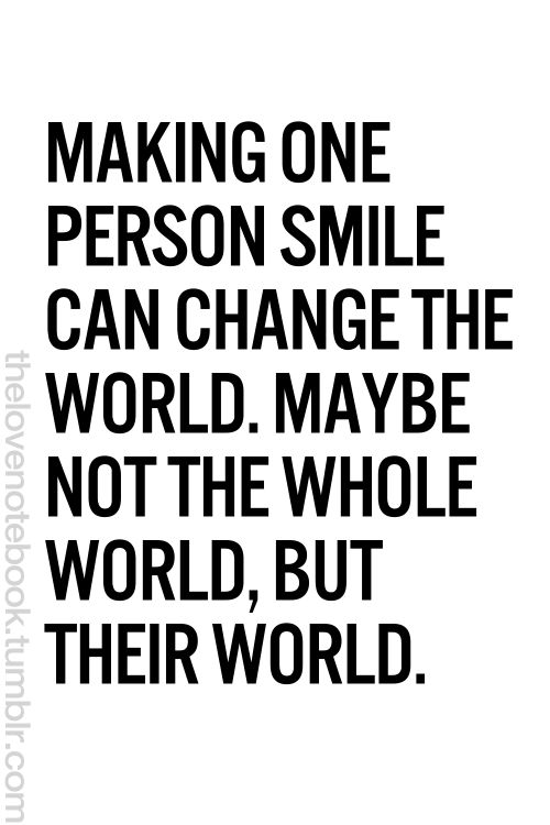 Making one person #smile can #change the #world. May be not the whole world, but their world. ~ #quote