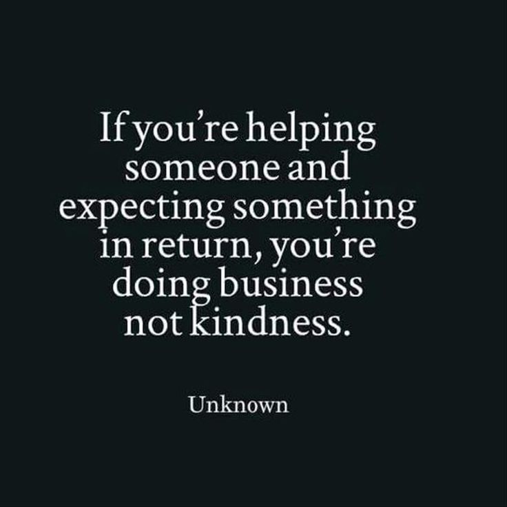 Expecting something in return for helping someone? You are doing business not kindness