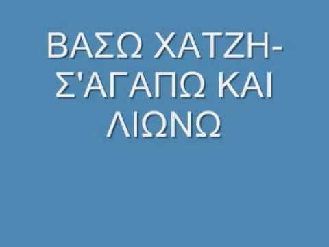 ΒΑΣΩ ΧΑΤΖΗ Σ'ΑΓΑΠΩ ΚΑΙ ΛΙΩΝΩ