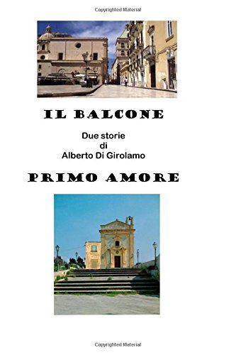 IL BALCONE e PRIMO AMORE: Due storie di Alberto Di Girolamo di Alberto Di Girolamo http://www.amazon.it/dp/1523214392/ref=cm_sw_r_pi_dp_VwX5wb0BEFTNP