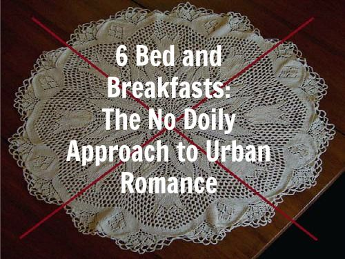 6 Bed and Breakfasts: The No Doily Approach to Urban #Romance by Margo Millure