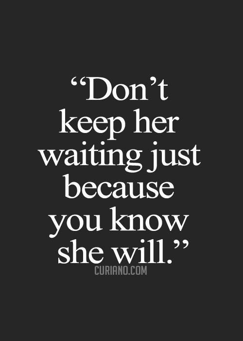 don't keep her waiting just because you know she will. | J ...