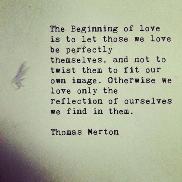 """The beginning of love is to let those we love be perfectly themselves and not to twist them to fit our own image. Otherwise we love only the reflection of ourselves we find in them."" - Thomas Merton"