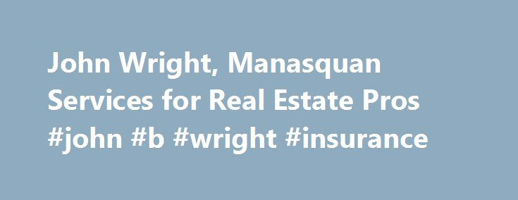 John Wright, Manasquan Services for Real Estate Pros #john #b #wright #insurance http://gambia.remmont.com/john-wright-manasquan-services-for-real-estate-pros-john-b-wright-insurance/  # John Wright Get to know John Wright The John B. Wright Agency started serving our community in 1961. We've grown to be a respected leader in our field, providing insurance solutions to people throughout the Mid-Atlantic region of the United States. Although our agency has grown, we are careful not to lose…