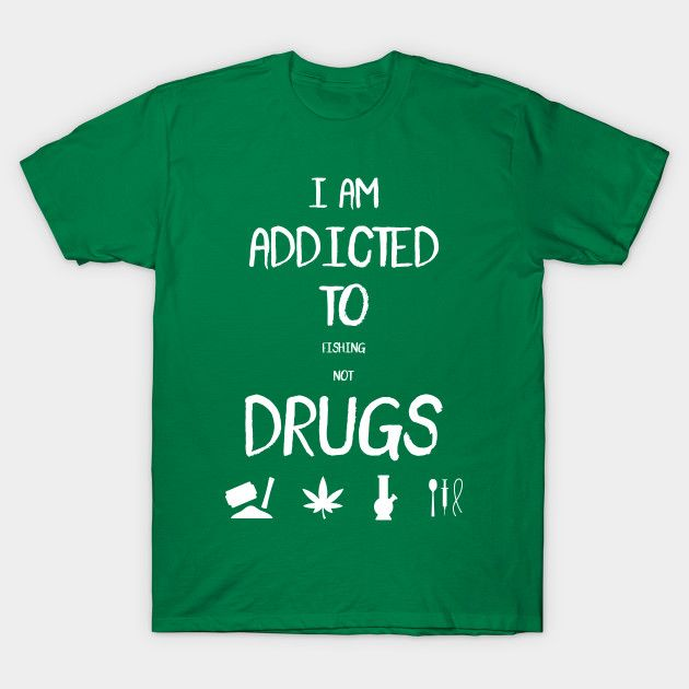 I Am Addicted To Fishing Not Drugs | Funny Fishing Graphic T-Shirt
