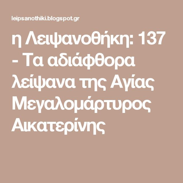 η Λειψανοθήκη: 137 - Τα αδιάφθορα λείψανα της Αγίας Μεγαλομάρτυρος Αικατερίνης