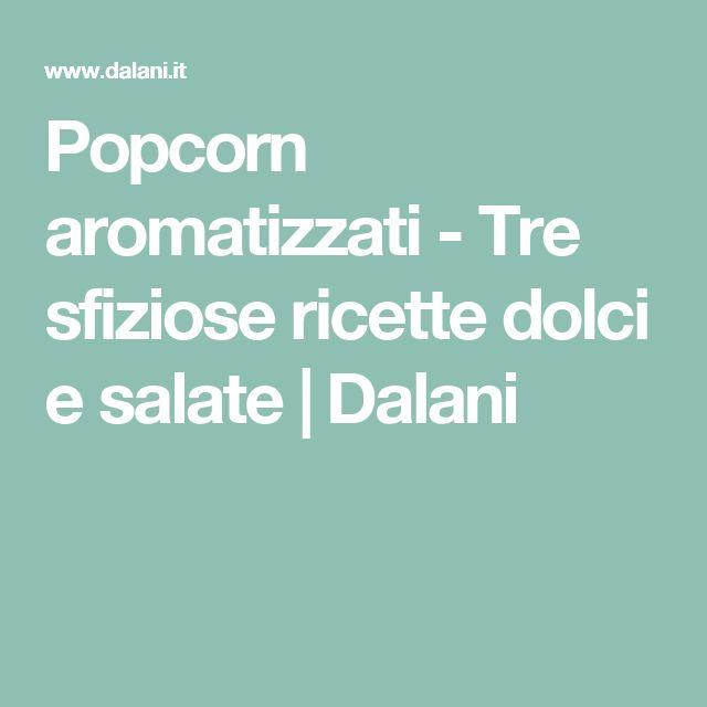 Popcorn aromatizzati - Tre sfiziose ricette dolci e salate | Dalani