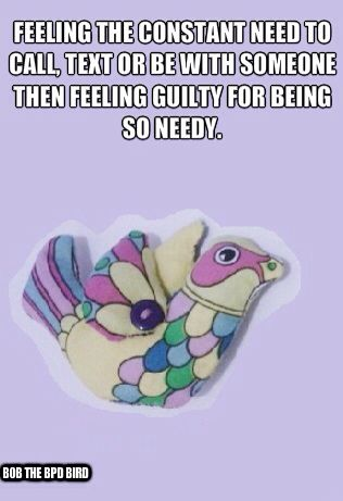 Feeling the constant need to call, text or be with someone, then feeling guilty for being so needy. #BPD #Borderline Personality Disorder #Bob the BPD Bird