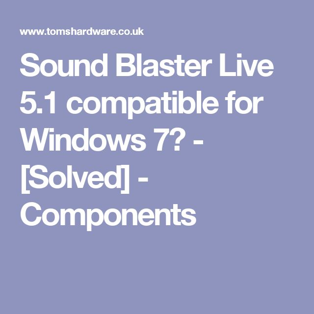 Sound Blaster Live 5.1 compatible for Windows 7? - [Solved] - Components