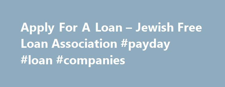 Apply For A Loan – Jewish Free Loan Association #payday #loan #companies http://italy.remmont.com/apply-for-a-loan-jewish-free-loan-association-payday-loan-companies/  #how to apply for a student loan # How to Apply Applicants must be permanent residents of Southern California. *Please note: certain exceptions do apply.* *Small Business Loan requests require the submission of specific documentation prior to receiving an appointment. Click here for more information Step 2: Meet with a Loan…