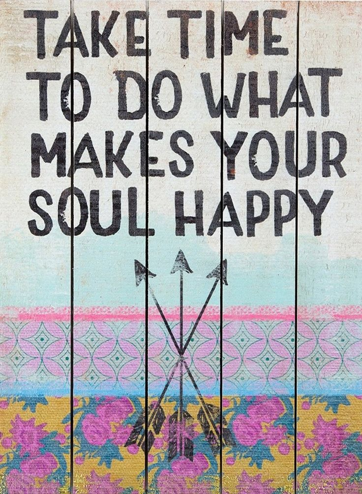 Take time to do what makes your soul happy.