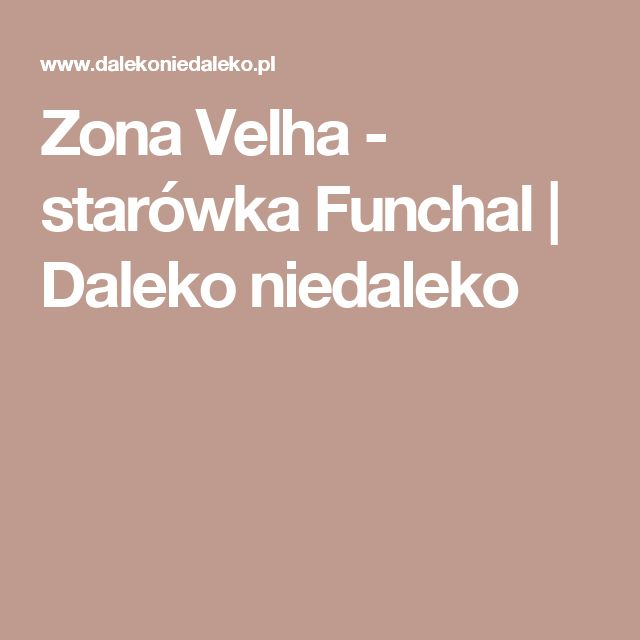 Zona Velha - starówka Funchal   Daleko niedaleko
