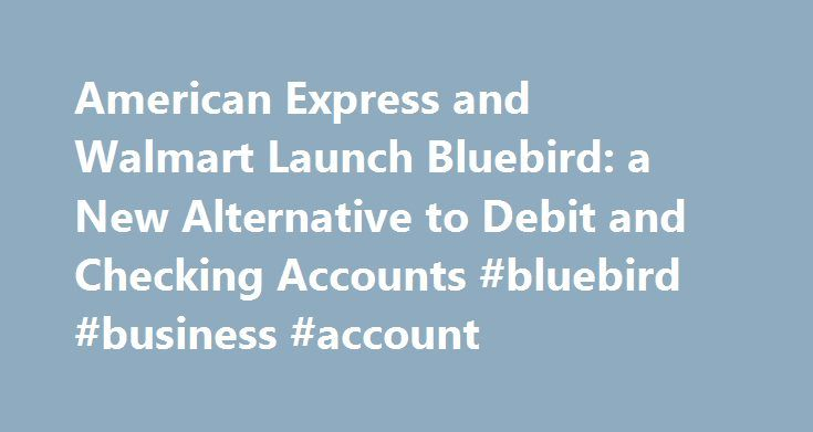 American Express and Walmart Launch Bluebird: a New Alternative to Debit and Checking Accounts #bluebird #business #account http://arlington.remmont.com/american-express-and-walmart-launch-bluebird-a-new-alternative-to-debit-and-checking-accounts-bluebird-business-account/  # American Express and Walmart Launch Bluebird : a New Alternative to Debit and Checking Accounts Bluebird addresses the need for an affordable, transparent way to manage everyday finances, with premium features, no…