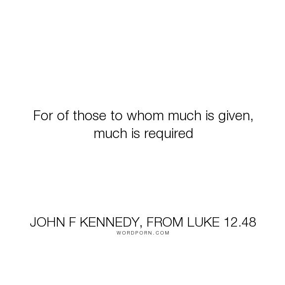 """John F Kennedy, from Luke 12.48 - """"For of those to whom much is given, much is required"""". responsibility, altruism, john-f-kennedy"""