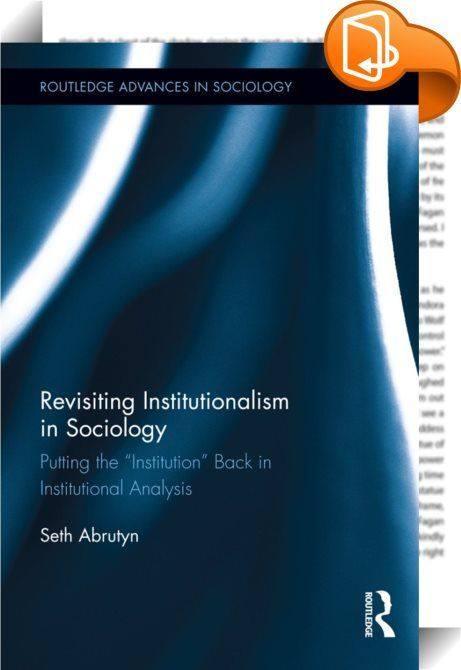 Revisiting Institutionalism in Sociology    :  There may not be a concept so central to sociology, yet so vaguely defined in its contemporary usages, than institution. In Revisiting Institutionalism in Sociology, Abrutyn takes an in-depth look at what institutions are by returning to some of the insights of classical theorists like Max Weber and Herbert Spencer, the functionalisms of Talcott Parsons and S.N. Eisenstadt, and the more recent evolutionary institutionalisms of Gerhard Lens...