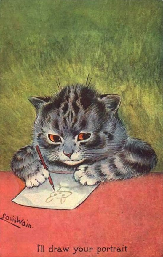 I'll draw your portrait....Louis Wain 5 August 1860 – 4 July 1939) was an English artist best known for his drawings, which consistently featured anthropomorphised large-eyed cats and kittens. In his later years he may have suffered from schizophrenia (although this claim is disputed), which, according to some psychiatrists, can be seen in his works.