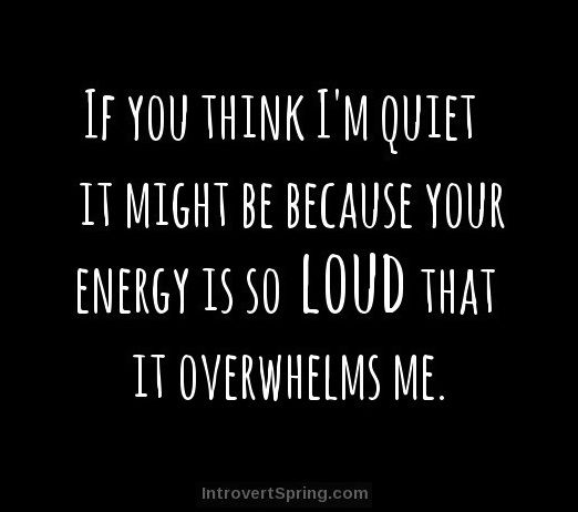 If you think I'm quiet it might be because your energy is so loud that it overwhelms me.