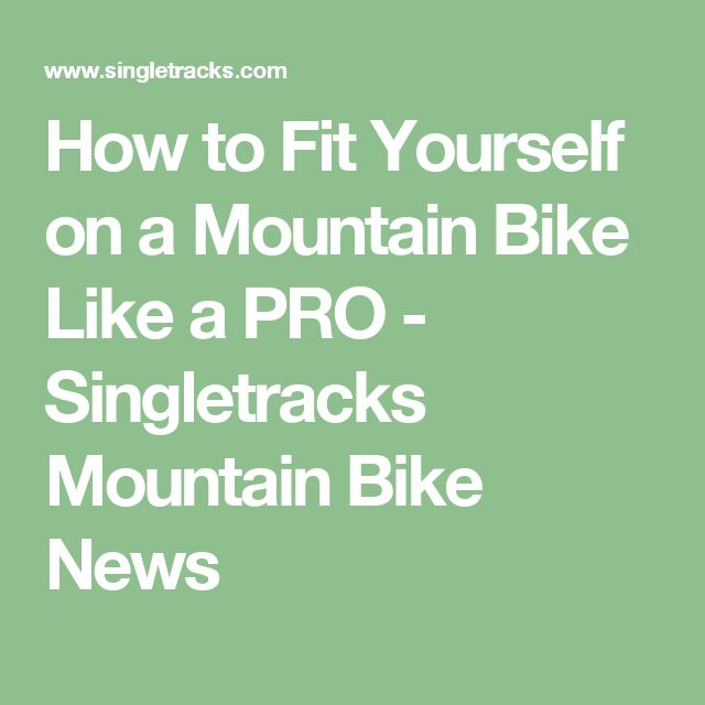 How to Fit Yourself on a Mountain Bike Like a PRO - Singletracks Mountain Bike News