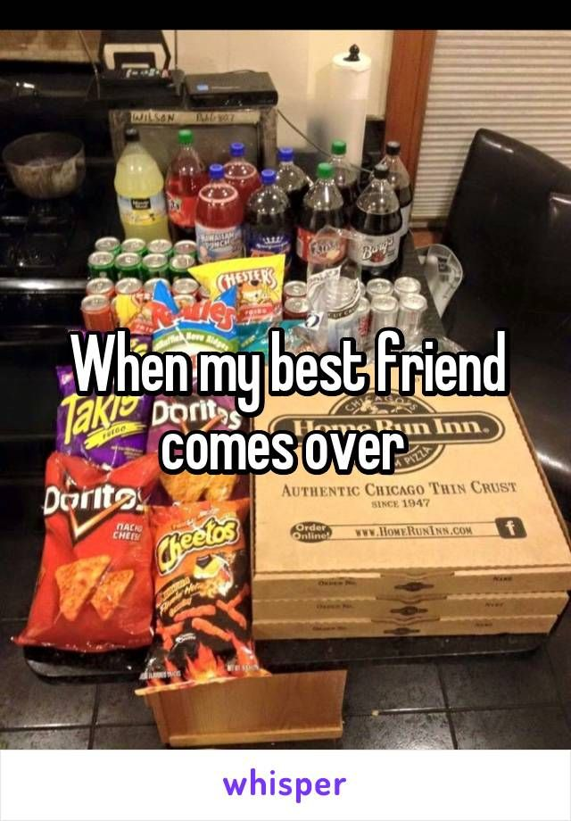When my best friend comes over