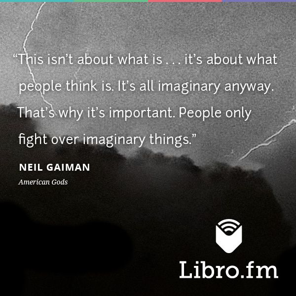 """""""...People only fight over imaginary things."""" --Neil Gaiman, American Gods"""