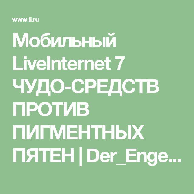 Мобильный LiveInternet 7 ЧУДО-СРЕДСТВ ПРОТИВ ПИГМЕНТНЫХ ПЯТЕН | Der_Engel678 - Дневник Der_Engel678 |