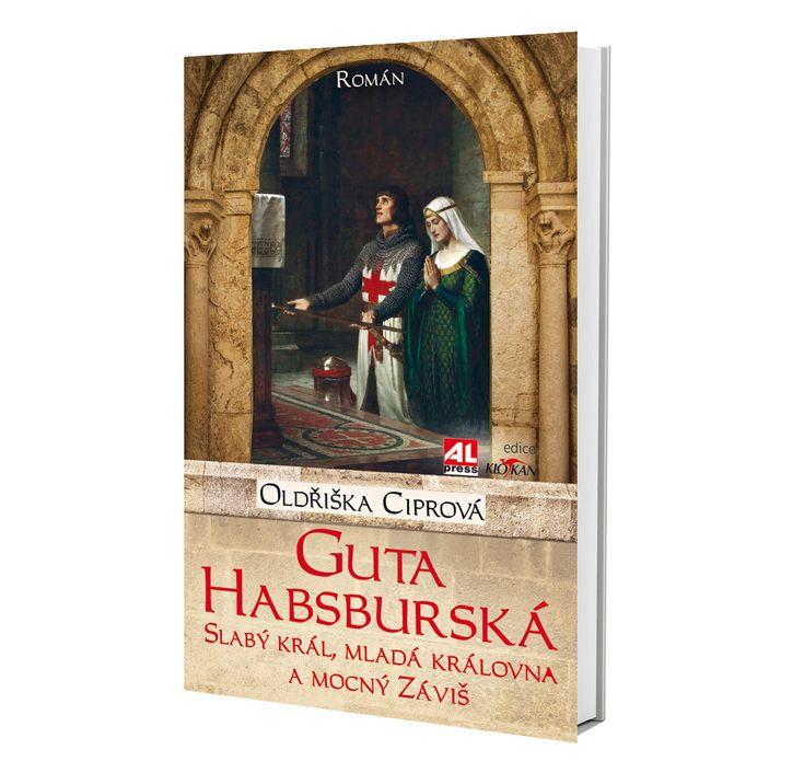 GUTA HABSBURSKÁ - slabý král, mladá královna a mocný Záviš - Oldřiška Ciprová