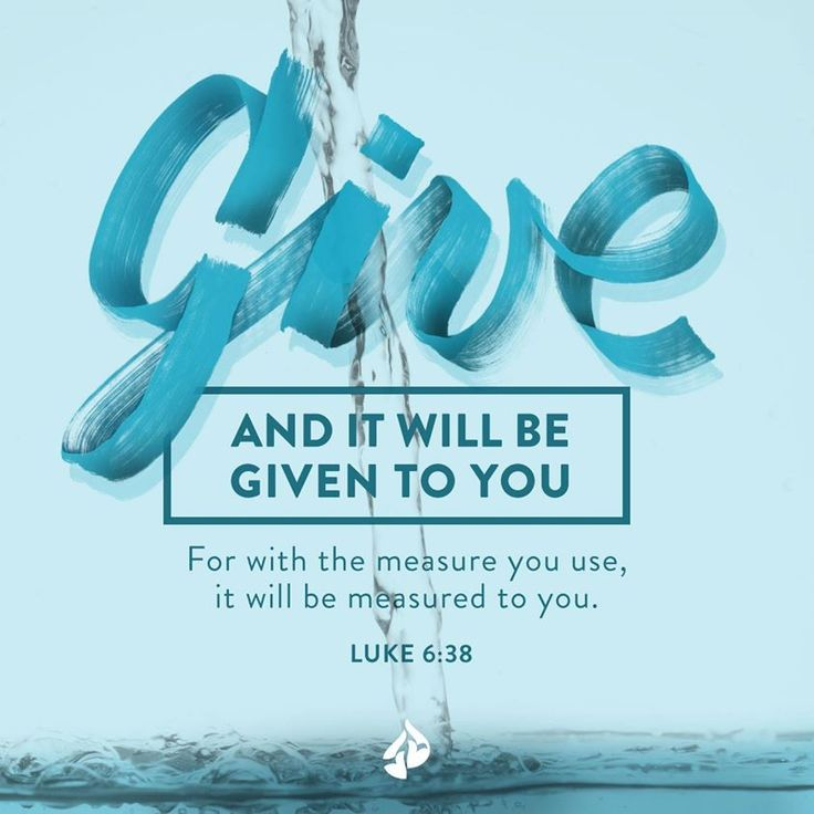 """""""give, and it will be given to you. Good measure, pressed down, shaken together, running over, will be put into your lap. For with the measure you use it will be measured back to you."""""""" Luke 6:38 ESV"""