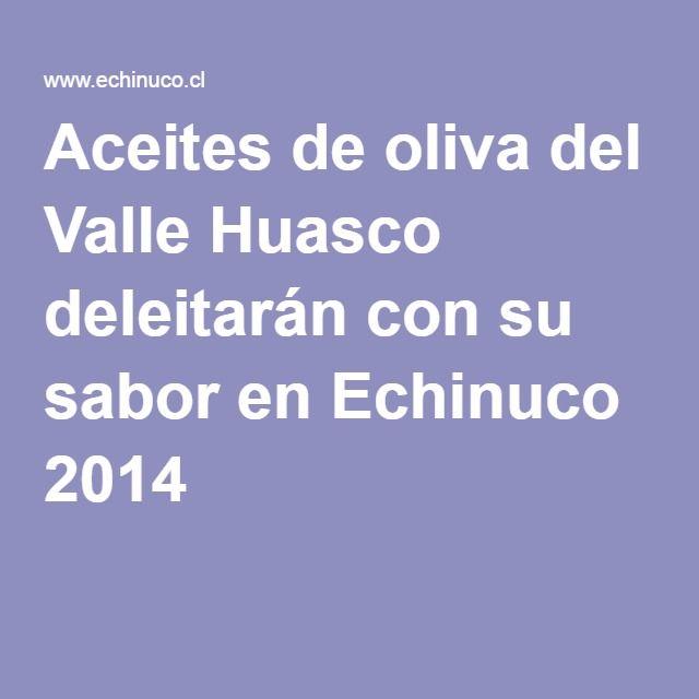 Aceites de oliva del Valle Huasco deleitarán con su sabor en Echinuco 2014  