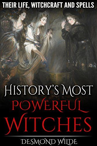 History's Most Powerful Witches: Their Life, Witchcraft and Spells by [Wilde, Desmond]