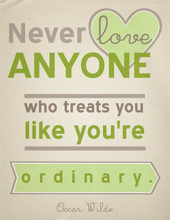 """""""Never love anyone who treats you like you're ordinary."""" or in my case as someone who i willing to put up with and look the other way while being abused emotionally -Oscar Wilde"""